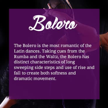 The Bolero is the most romantic of the Latin dances. Taking cues from the Rumba and the Waltz, the Bolero has distinct characteristics of long sweeping side steps and use of rise and fall to create both softness and dramatic movement.