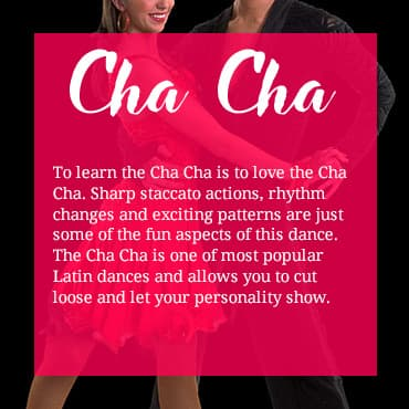 To learn the Cha Cha is to love the Cha Cha. Sharp staccato actions, rhythm changes and exciting patterns are just some of the fun aspects of this dance. The Cha Cha is one of the most popular Latin dances and allows you to cut loose and let your personality show.