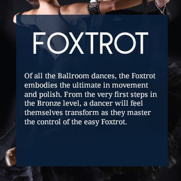 Of all the Ballroom dances, the Foxtrot embodies the ultimate in movement and polish. From the very first steps in Bronze level, a dancer will feel themselves transform as they master the control of the easy Foxtrot.