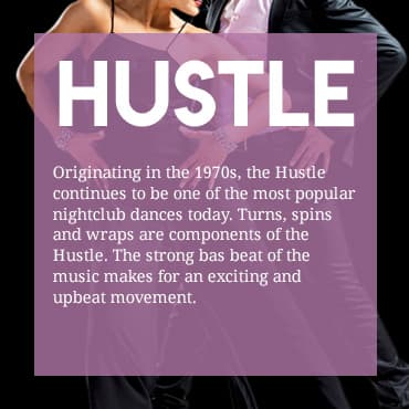Originating in the 1970s, the Hustle continues to be one of the most popular nightclub dances today. Turns, spins and wraps are components of the Hustle. The strong base beat of the music makes for an exciting and upbeat movement.