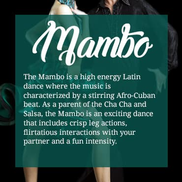 The Mambo is a high energy Latin dance where the music is characterized by a stirring Afro-Cuban beat. As a parent of the Cha Cha and Salsa, the Mambo is an exciting dance that includes crisp leg actions, flirtatious interactions with your partner and a fun intensity.