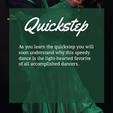 As you learn the quickstep you will soon understand why this speedy dance is the light-hearted favorite of all accomplished dancers.