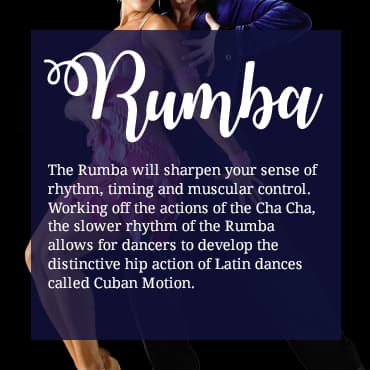The Rumba will sharpen your sense of rhythm, timing and muscular control. Working off the actions of the Cha Cha, the slower rhythm of the Rumba allows for dancers to develop the distinctive hip action of Latin dances called Cuban Motion.