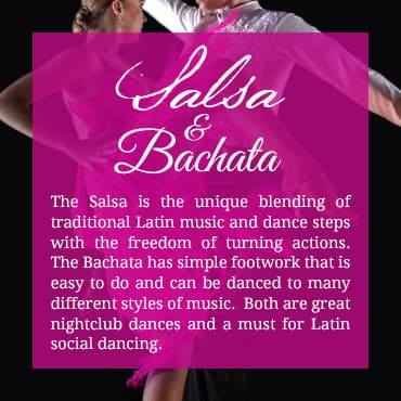 The Salsa is the unique blending of traditional Latin music and dance steps with the freedom of turning actions. The Bachata has simple footwork that is easy to do and can be danced to many different styles of music.  Both are great nightclub dances and a must for Latin social dancing.