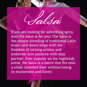 If you are looking for something spicy, then the Salsa is for you! The Salsa is the unique blending of traditional Latin music and dance steps with the freedom of turning actions and elaborate arm patterns with your partner. Ever popular on the nightclub scene, the Salsa is a dance that fits onto a small crowded floor without losing its excitement and flavor.