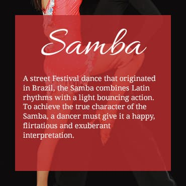A street Festival dance that originated in Brazil, the Samba combines Latin rhythms with a light bouncing action. To achieve the true character of the Samba, a dancer must give it a happy, flirtatious and exuberant interpretation.