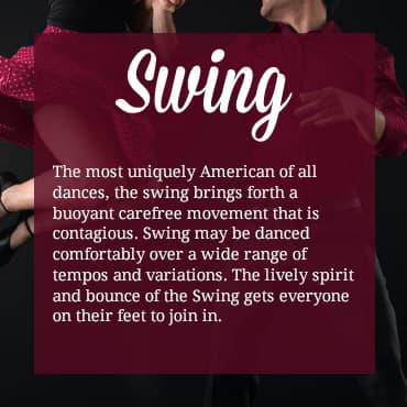 The most uniquely American of all dances, the swing brings forth a buoyant carefree movement that is contagious. Swing may be danced comfortably over a wide range of tempos and variations. The lively spirit and bounce of the Swing gets everyone on their feet to join in.