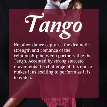 No other dance captures the dramatic strength and romance of the relationship between partners like the Tango. Accented by strong staccato movements, the challenge of this dance makes it as exciting to perform as it is to watch.